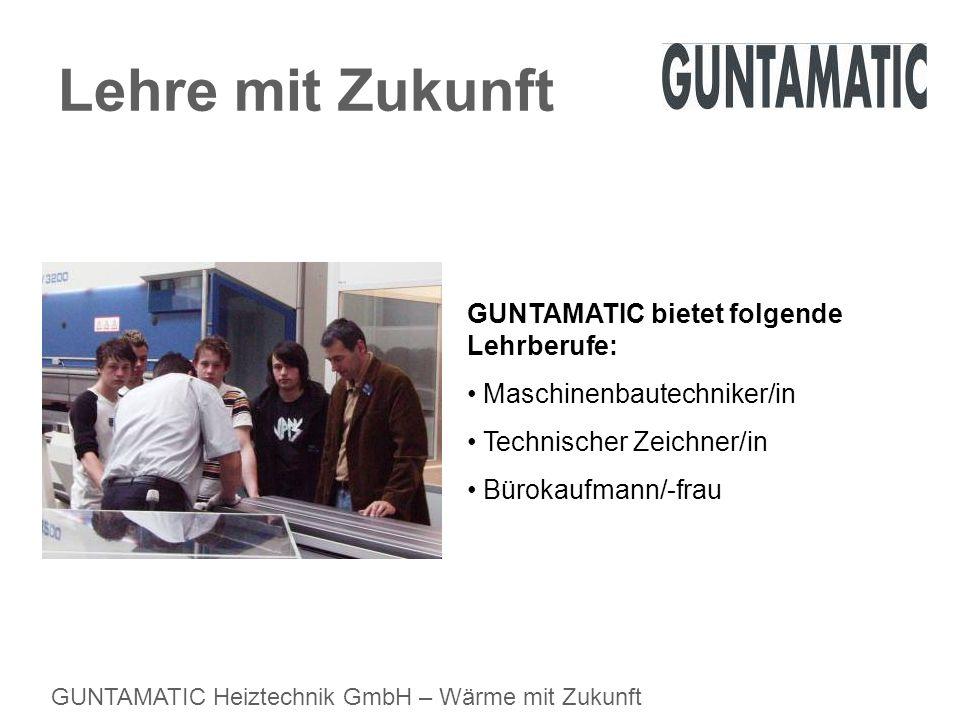 GUNTAMATIC Heiztechnik GmbH – Wärme mit Zukunft Lehre mit Zukunft GUNTAMATIC bietet folgende Lehrberufe: Maschinenbautechniker/in Technischer Zeichner