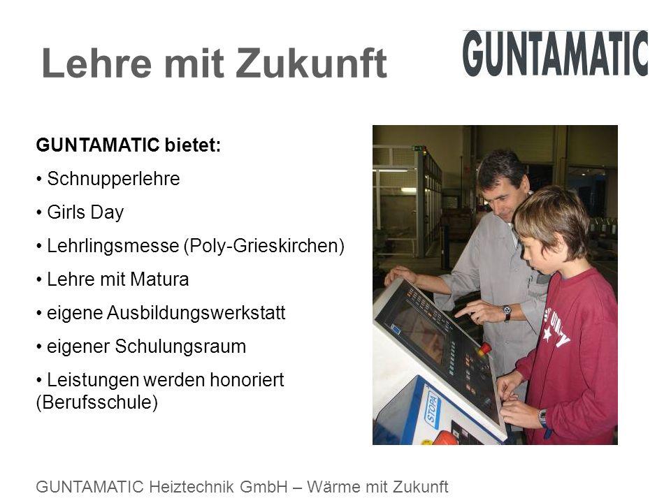 GUNTAMATIC Heiztechnik GmbH – Wärme mit Zukunft Lehre mit Zukunft GUNTAMATIC bietet: Schnupperlehre Girls Day Lehrlingsmesse (Poly-Grieskirchen) Lehre