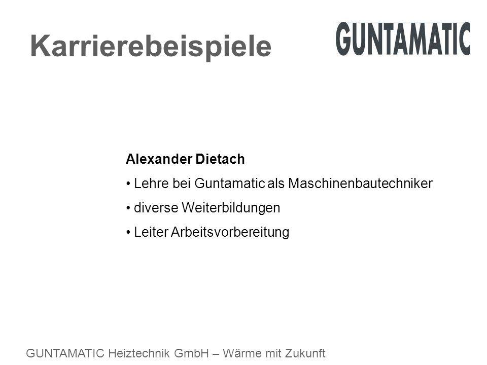 GUNTAMATIC Heiztechnik GmbH – Wärme mit Zukunft Karrierebeispiele Alexander Dietach Lehre bei Guntamatic als Maschinenbautechniker diverse Weiterbildu