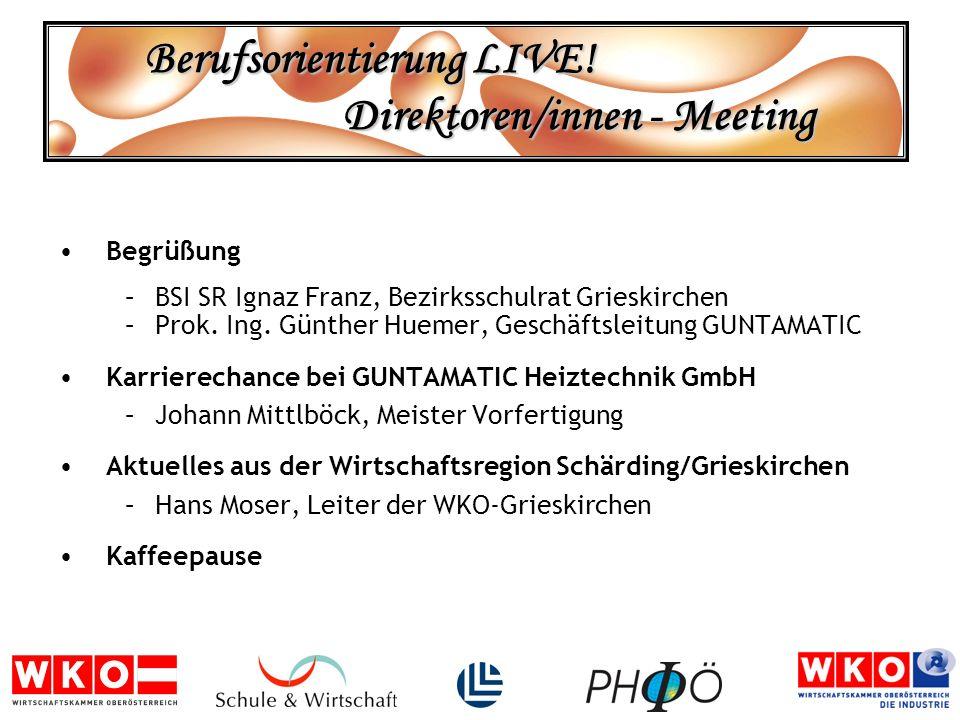 Berufsorientierung LIVE! Direktoren/innen - Meeting Begrüßung –BSI SR Ignaz Franz, Bezirksschulrat Grieskirchen –Prok. Ing. Günther Huemer, Geschäftsl