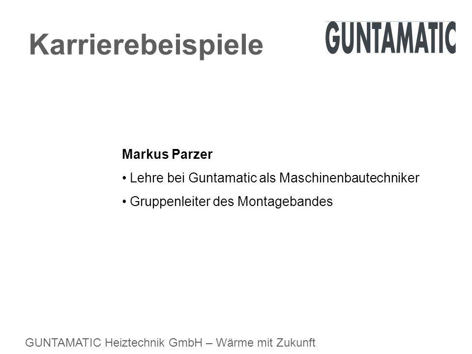 GUNTAMATIC Heiztechnik GmbH – Wärme mit Zukunft Karrierebeispiele Markus Parzer Lehre bei Guntamatic als Maschinenbautechniker Gruppenleiter des Monta