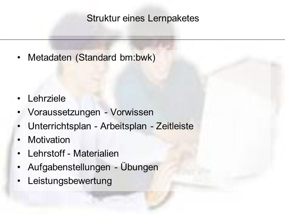 Struktur eines Lernpaketes Metadaten (Standard bm:bwk) Lehrziele Voraussetzungen - Vorwissen Unterrichtsplan - Arbeitsplan - Zeitleiste Motivation Leh