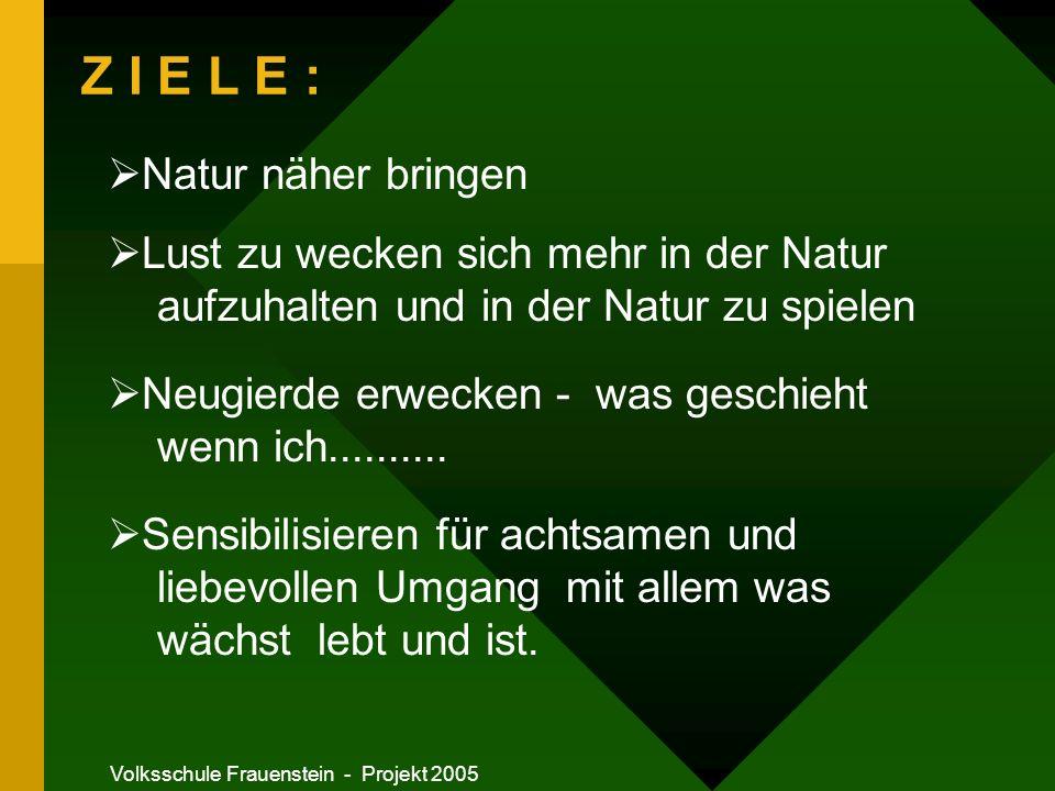 Volksschule Frauenstein - Projekt 2005 Z I E L E : Natur näher bringen Lust zu wecken sich mehr in der Natur aufzuhalten und in der Natur zu spielen Neugierde erwecken - was geschieht wenn ich..........