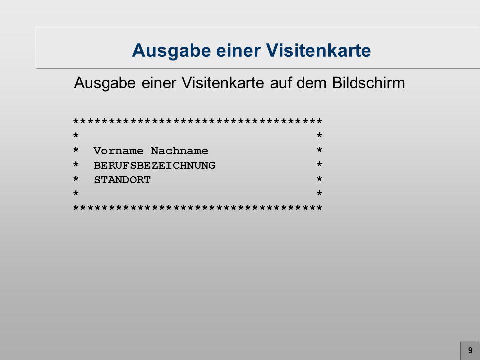 10 Lösung: Folge von Ausgabe-Anweisungen Programm Visitenkarte.java class Visitenkarte { public static void main (String args[]) { System.out.println( ********************************* ); System.out.println( * * ); System.out.println( * Vorname Nachname * ); System.out.println( * BERUFSBEZEICHNUNG * ); System.out.println( * STANDORT * ); System.out.println( * * ); System.out.println( ********************************* ); }