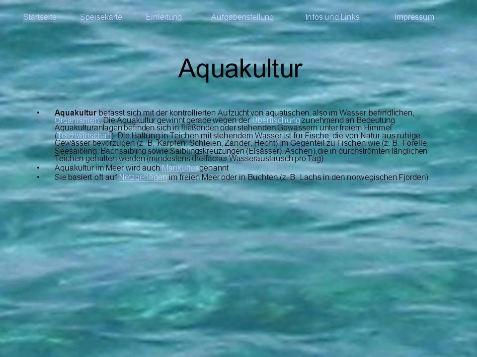 StartseiteEinleitungAufgabenstellungInfos und LinksImpressumSpeisekarte Aquakultur Aquakultur befasst sich mit der kontrollierten Aufzucht von aquatis