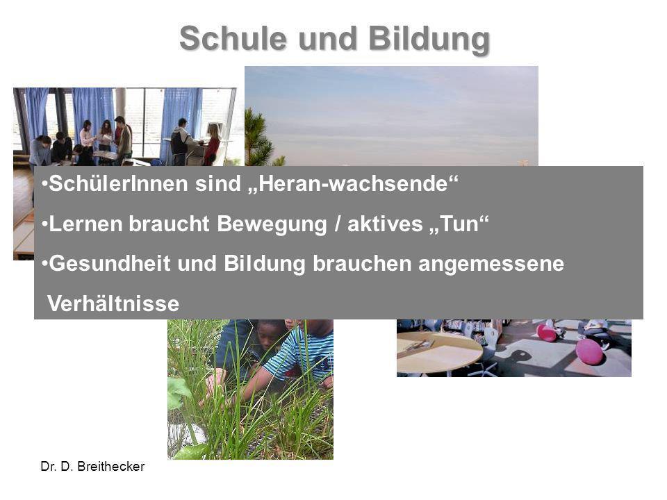 Dr. D. Breithecker Schule und Bildung SchülerInnen sind Heran-wachsende Lernen braucht Bewegung / aktives Tun Gesundheit und Bildung brauchen angemess