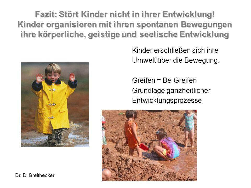 Dr. D. Breithecker Fazit: Stört Kinder nicht in ihrer Entwicklung! Kinder organisieren mit ihren spontanen Bewegungen ihre körperliche, geistige und s