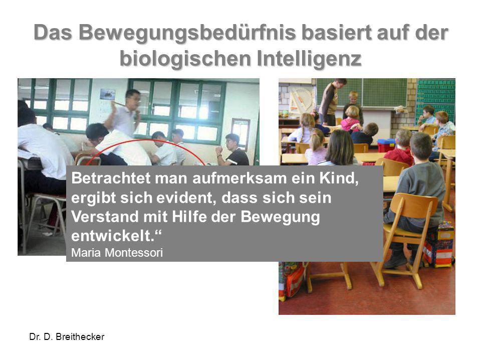 Dr. D. Breithecker Das Bewegungsbedürfnis basiert auf der biologischen Intelligenz Betrachtet man aufmerksam ein Kind, ergibt sich evident, dass sich