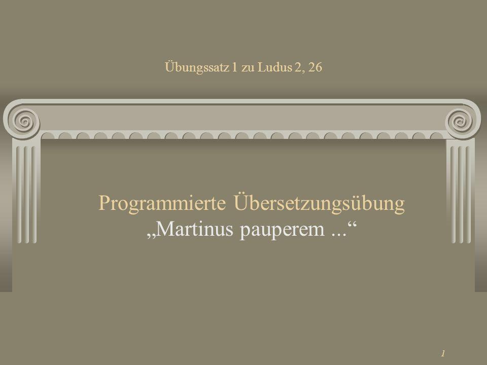 1 Übungssatz 1 zu Ludus 2, 26 Programmierte Übersetzungsübung Martinus pauperem...