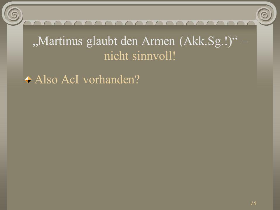 10 Martinus glaubt den Armen (Akk.Sg.!) – nicht sinnvoll! Also AcI vorhanden?