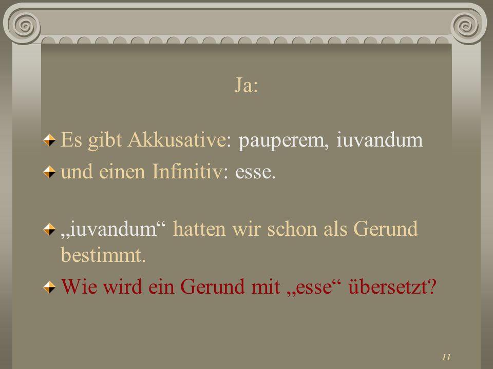 11 Ja: Es gibt Akkusative: pauperem, iuvandum und einen Infinitiv: esse. iuvandum hatten wir schon als Gerund bestimmt. Wie wird ein Gerund mit esse ü
