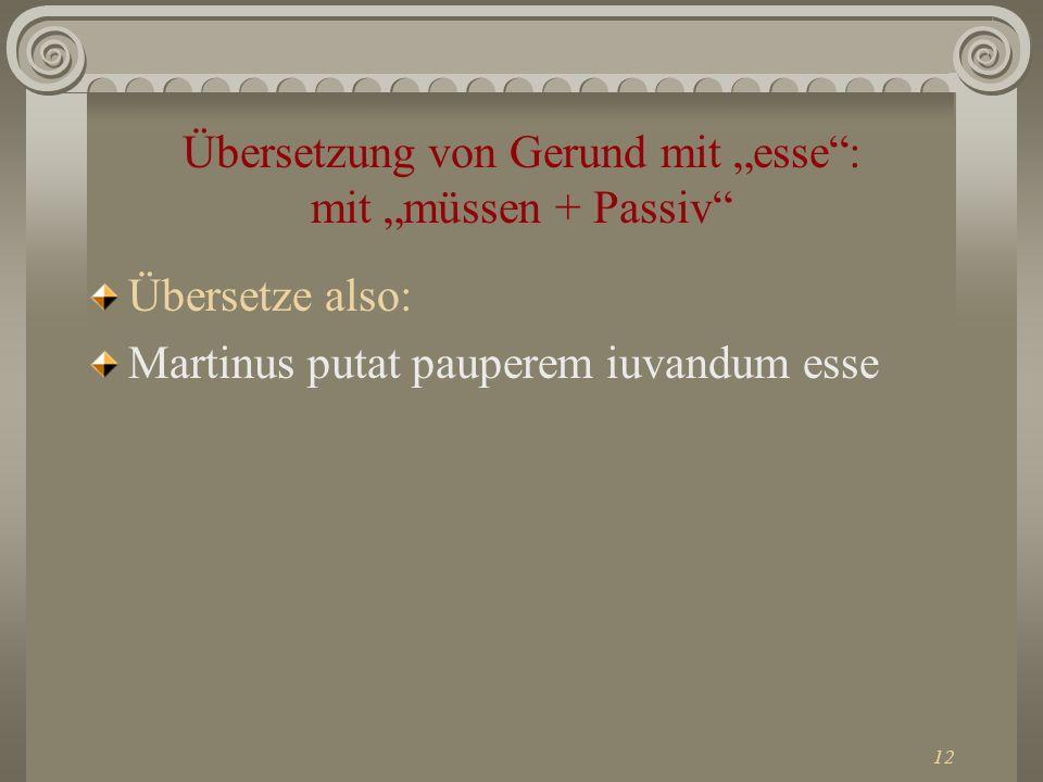 12 Übersetzung von Gerund mit esse: mit müssen + Passiv Übersetze also: Martinus putat pauperem iuvandum esse