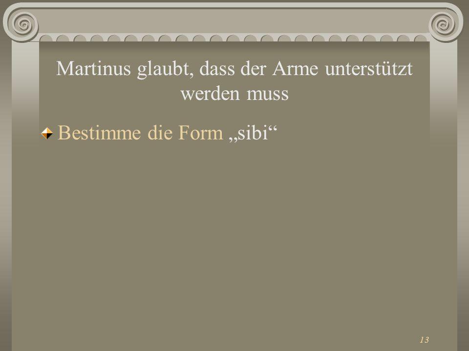 13 Martinus glaubt, dass der Arme unterstützt werden muss Bestimme die Form sibi