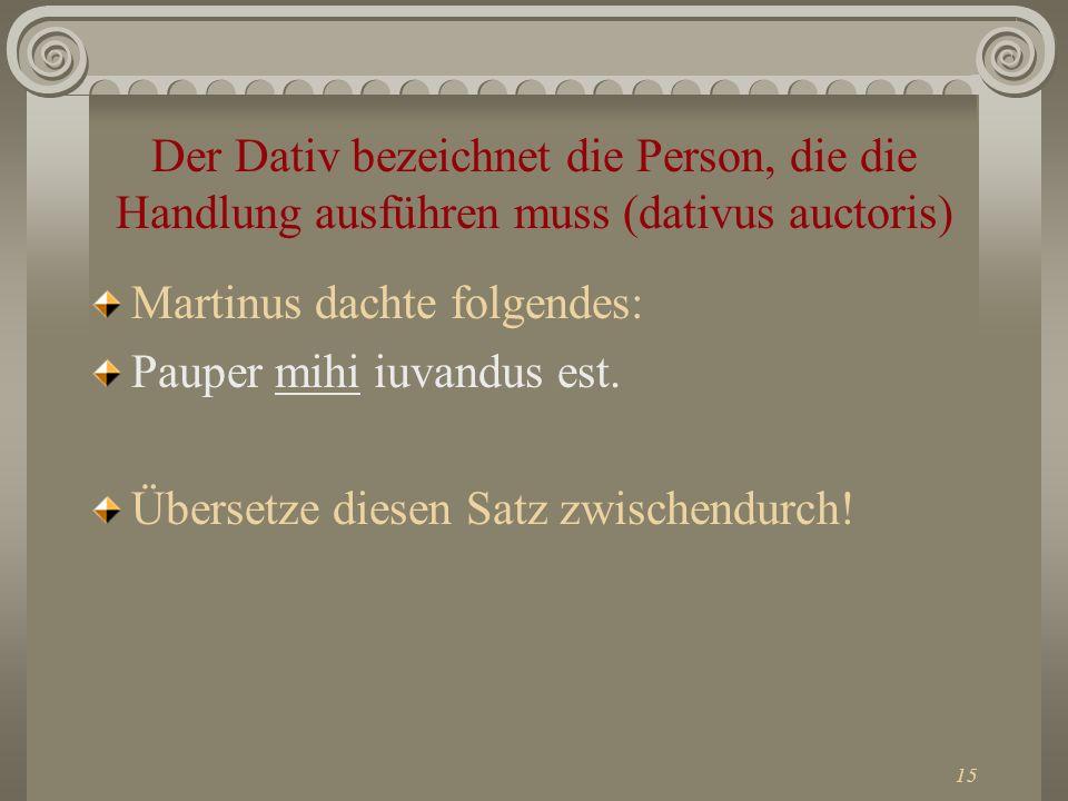 15 Der Dativ bezeichnet die Person, die die Handlung ausführen muss (dativus auctoris) Martinus dachte folgendes: Pauper mihi iuvandus est. Übersetze