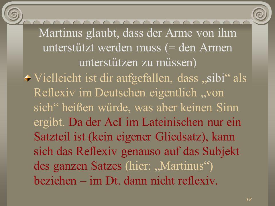 18 Martinus glaubt, dass der Arme von ihm unterstützt werden muss (= den Armen unterstützen zu müssen) Vielleicht ist dir aufgefallen, dass sibi als R