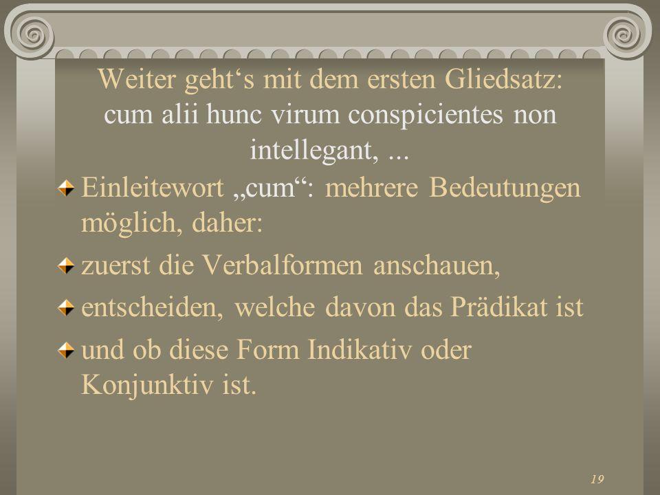 19 Weiter gehts mit dem ersten Gliedsatz: cum alii hunc virum conspicientes non intellegant,... Einleitewort cum: mehrere Bedeutungen möglich, daher: