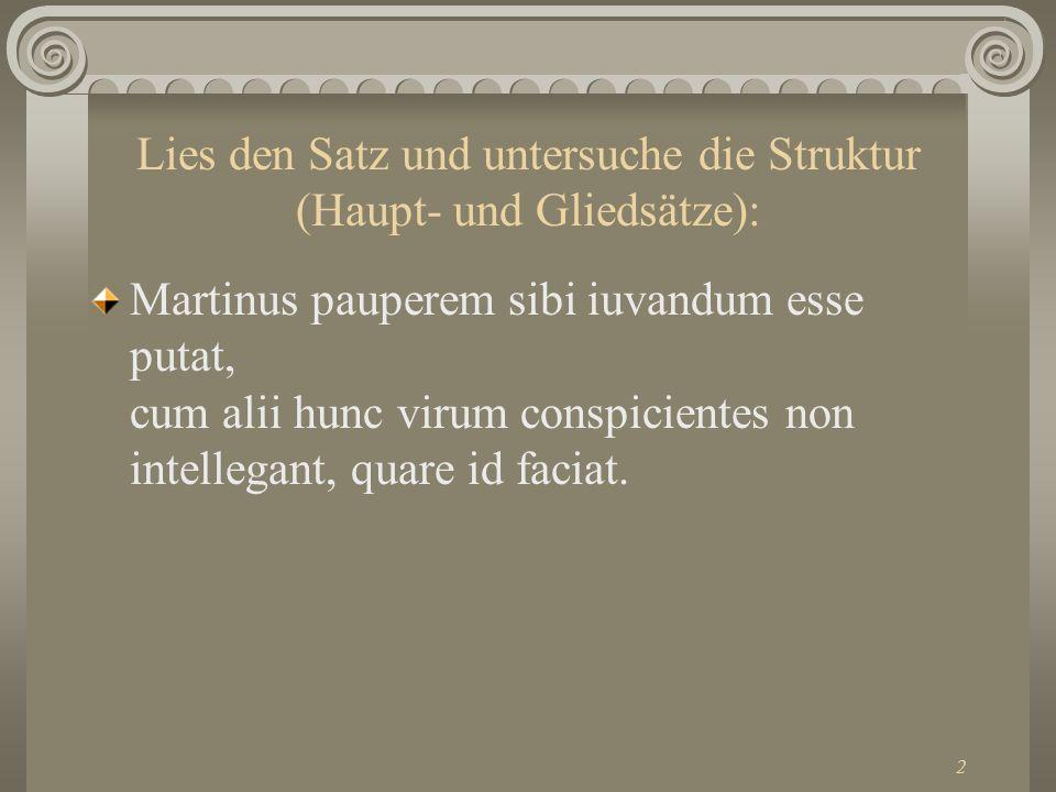2 Lies den Satz und untersuche die Struktur (Haupt- und Gliedsätze): Martinus pauperem sibi iuvandum esse putat, cum alii hunc virum conspicientes non