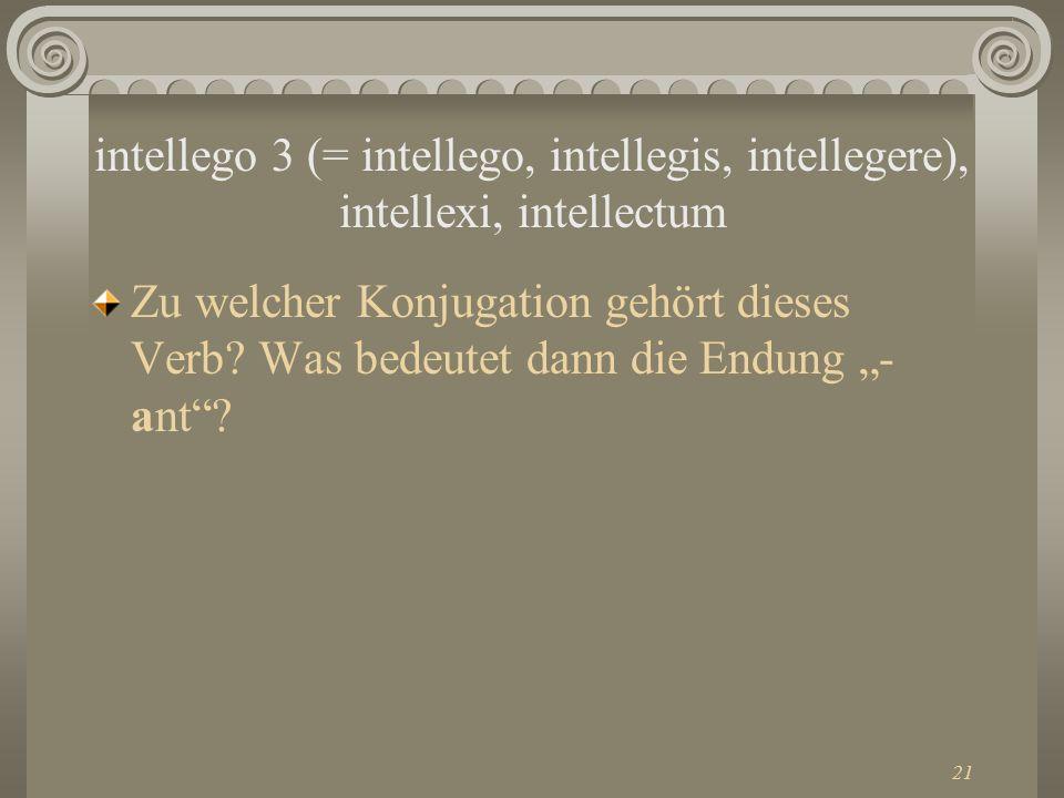21 intellego 3 (= intellego, intellegis, intellegere), intellexi, intellectum Zu welcher Konjugation gehört dieses Verb? Was bedeutet dann die Endung