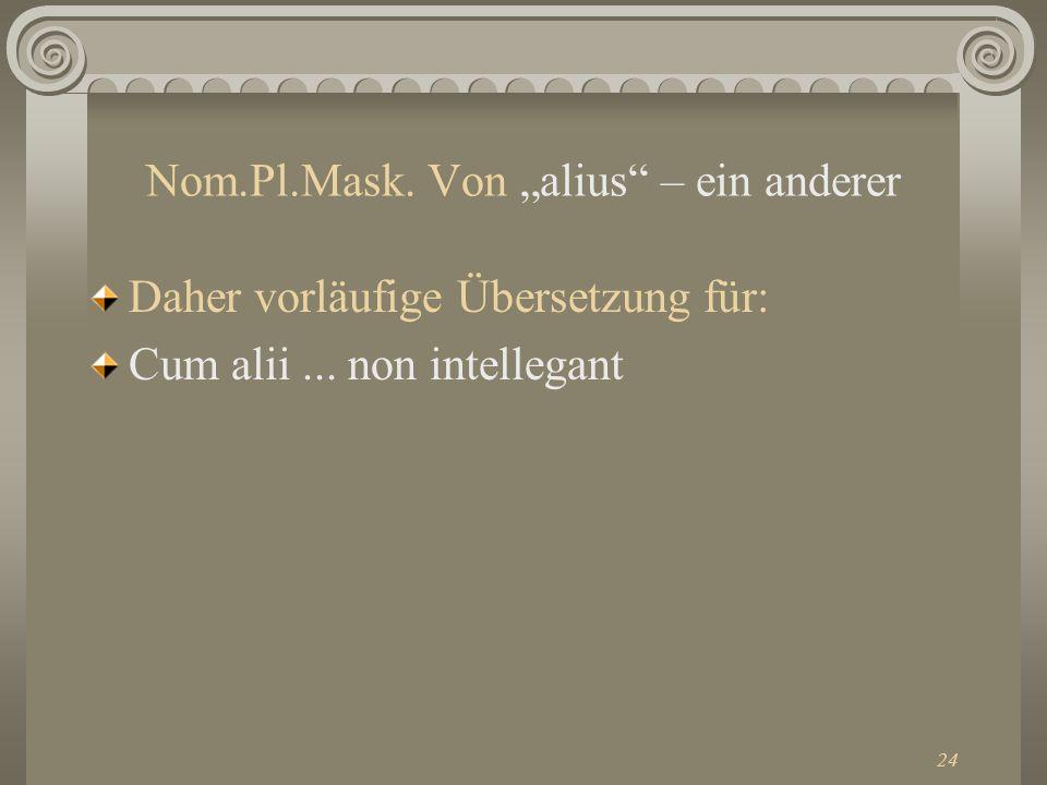 24 Nom.Pl.Mask. Von alius – ein anderer Daher vorläufige Übersetzung für: Cum alii... non intellegant