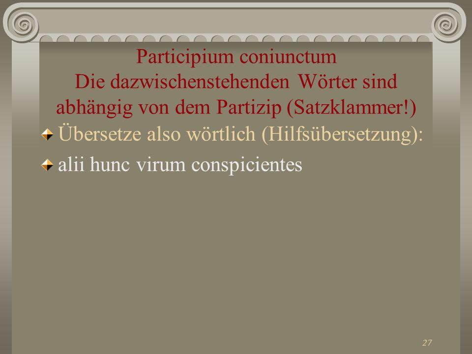 27 Participium coniunctum Die dazwischenstehenden Wörter sind abhängig von dem Partizip (Satzklammer!) Übersetze also wörtlich (Hilfsübersetzung): ali