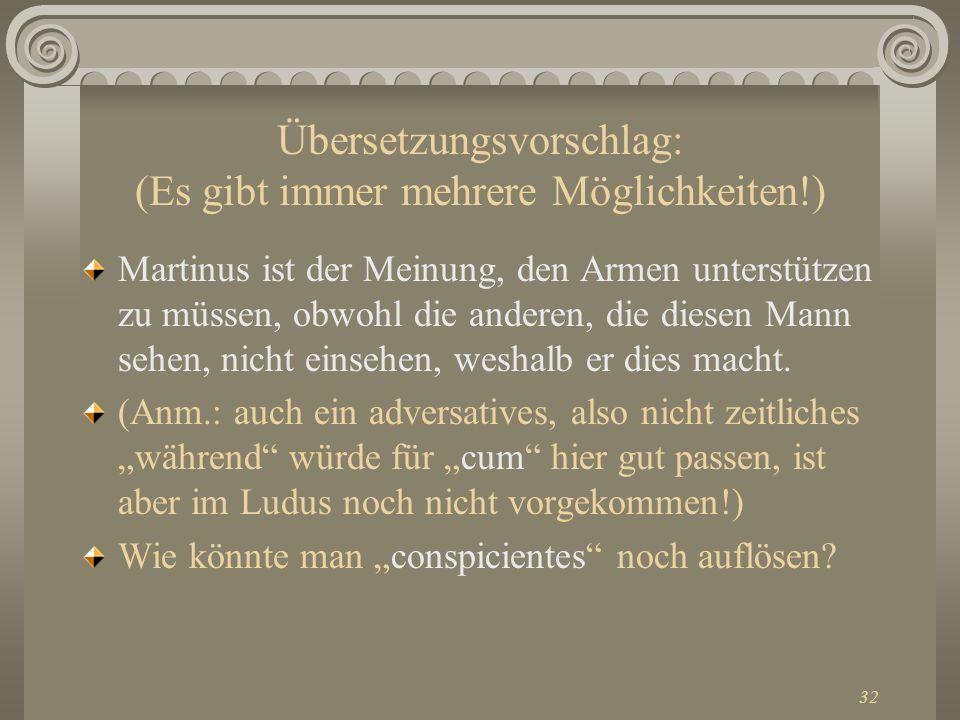 32 Übersetzungsvorschlag: (Es gibt immer mehrere Möglichkeiten!) Martinus ist der Meinung, den Armen unterstützen zu müssen, obwohl die anderen, die d
