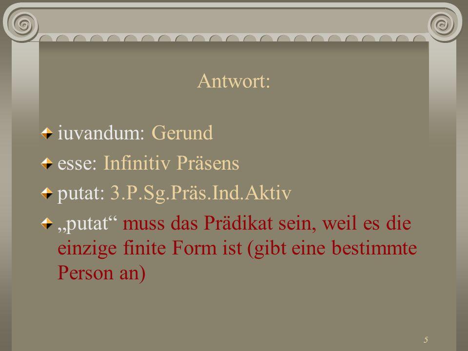 5 Antwort: iuvandum: Gerund esse: Infinitiv Präsens putat: 3.P.Sg.Präs.Ind.Aktiv putat muss das Prädikat sein, weil es die einzige finite Form ist (gi
