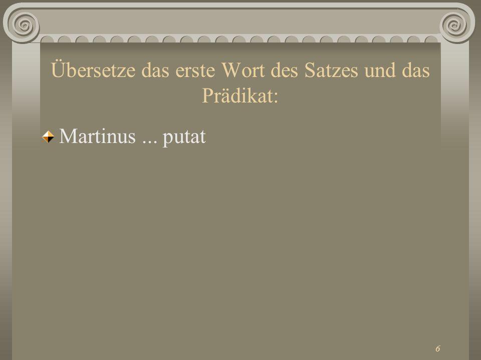 6 Übersetze das erste Wort des Satzes und das Prädikat: Martinus... putat