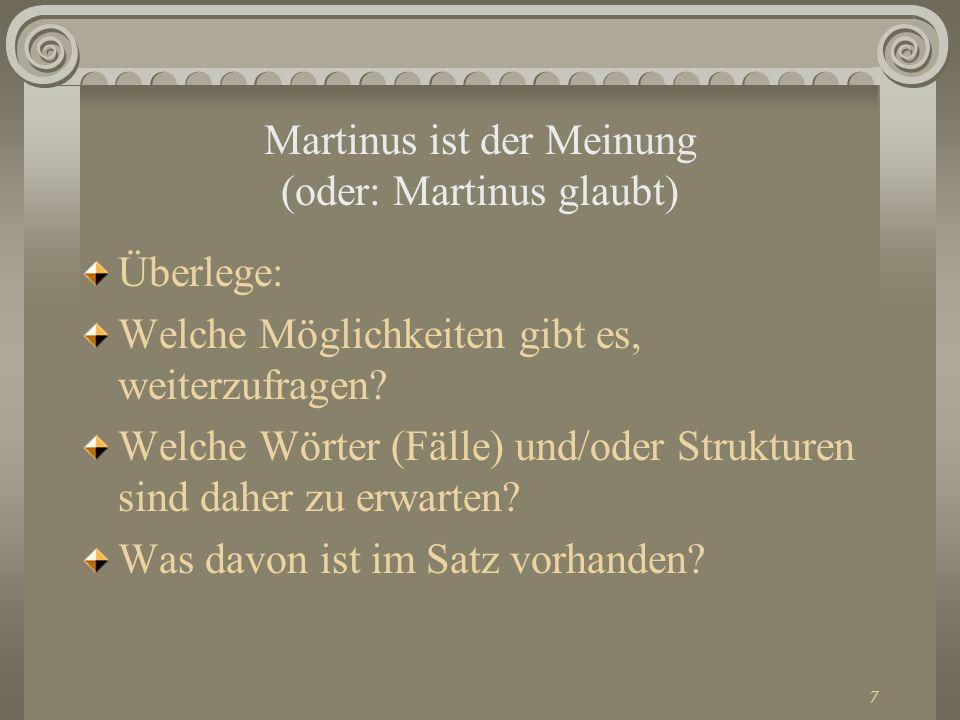 7 Martinus ist der Meinung (oder: Martinus glaubt) Überlege: Welche Möglichkeiten gibt es, weiterzufragen? Welche Wörter (Fälle) und/oder Strukturen s