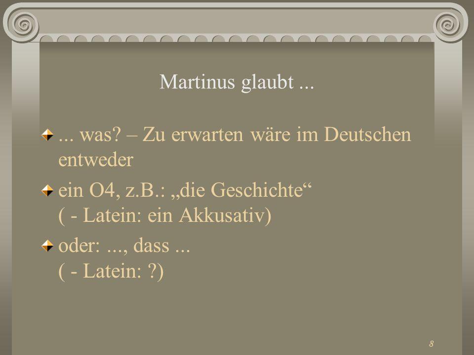 8 Martinus glaubt...... was? – Zu erwarten wäre im Deutschen entweder ein O4, z.B.: die Geschichte ( - Latein: ein Akkusativ) oder:..., dass... ( - La