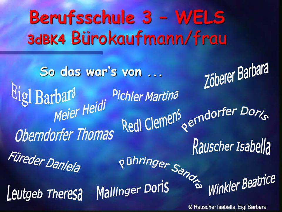 Berufsschule 3 – WELS 3dBK4 Bürokaufmann/frau So das wars von... © Rauscher Isabella, Eigl Barbara