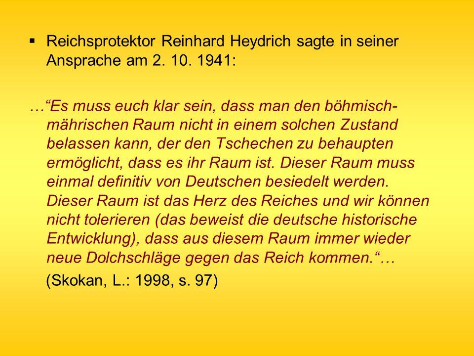 Reichsprotektor Reinhard Heydrich sagte in seiner Ansprache am 2. 10. 1941: …Es muss euch klar sein, dass man den böhmisch- mährischen Raum nicht in e