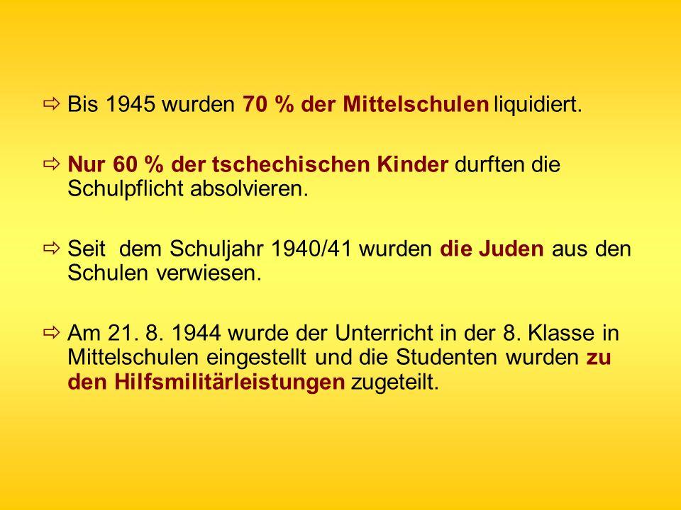 Bis 1945 wurden 70 % der Mittelschulen liquidiert. Nur 60 % der tschechischen Kinder durften die Schulpflicht absolvieren. Seit dem Schuljahr 1940/41