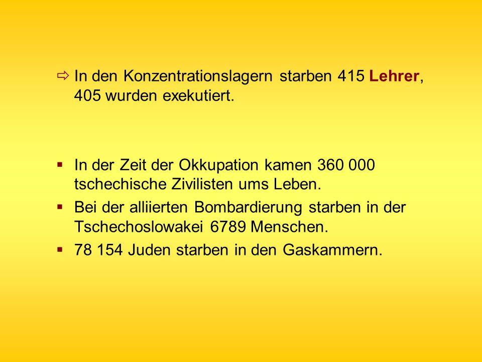 In den Konzentrationslagern starben 415 Lehrer, 405 wurden exekutiert. In der Zeit der Okkupation kamen 360 000 tschechische Zivilisten ums Leben. Bei