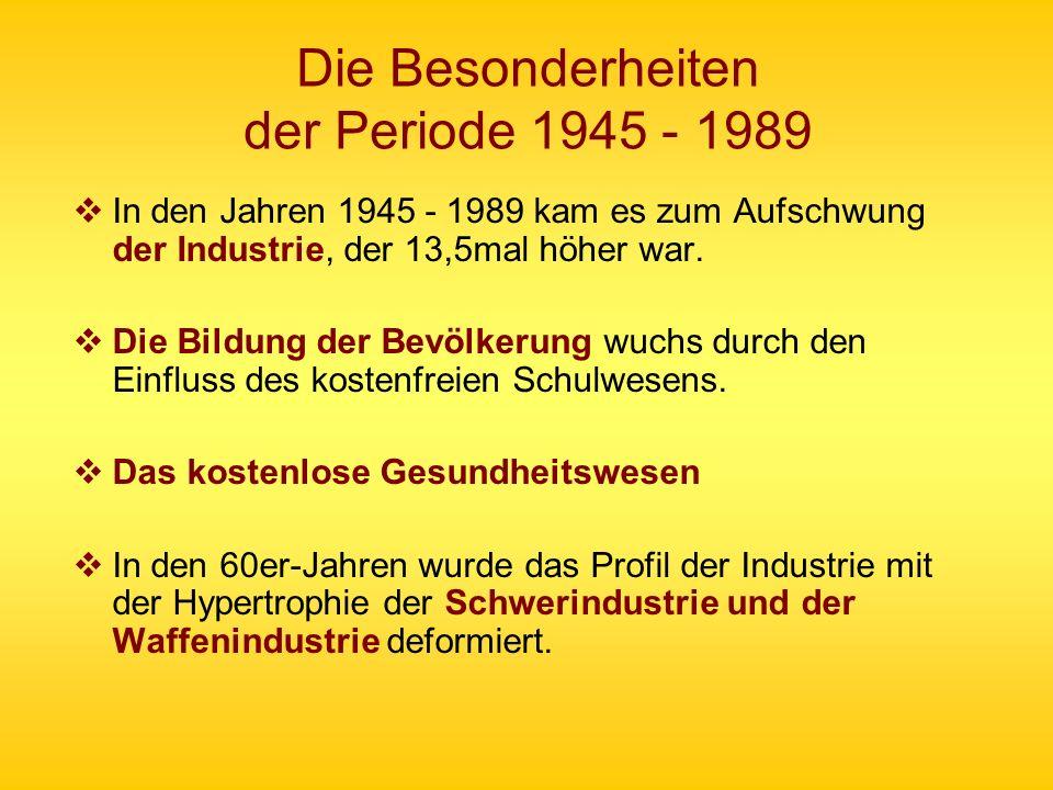 Die Besonderheiten der Periode 1945 - 1989 In den Jahren 1945 - 1989 kam es zum Aufschwung der Industrie, der 13,5mal höher war. Die Bildung der Bevöl