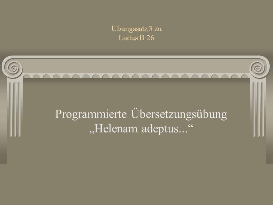 Übungssatz 3 zu Ludus II 26 Programmierte Übersetzungsübung Helenam adeptus...