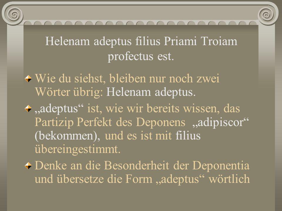 Helenam adeptus filius Priami Troiam profectus est. Wie du siehst, bleiben nur noch zwei Wörter übrig: Helenam adeptus. adeptus ist, wie wir bereits w