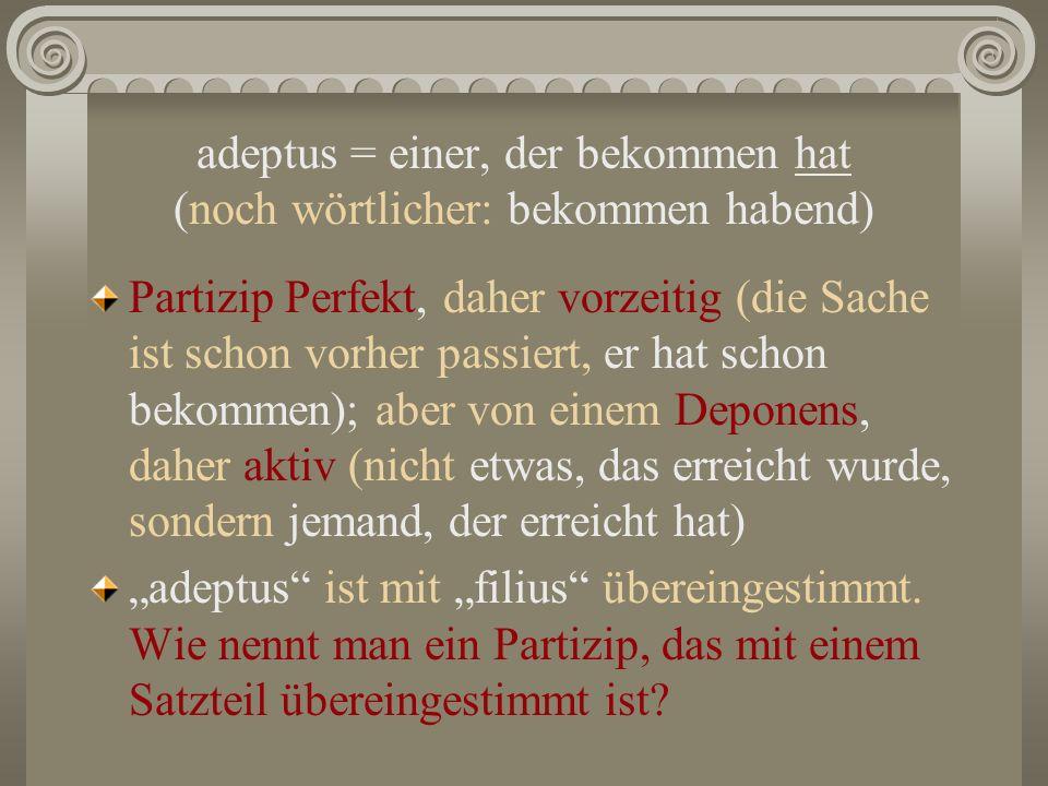 adeptus = einer, der bekommen hat (noch wörtlicher: bekommen habend) Partizip Perfekt, daher vorzeitig (die Sache ist schon vorher passiert, er hat schon bekommen); aber von einem Deponens, daher aktiv (nicht etwas, das erreicht wurde, sondern jemand, der erreicht hat) adeptus ist mit filius übereingestimmt.