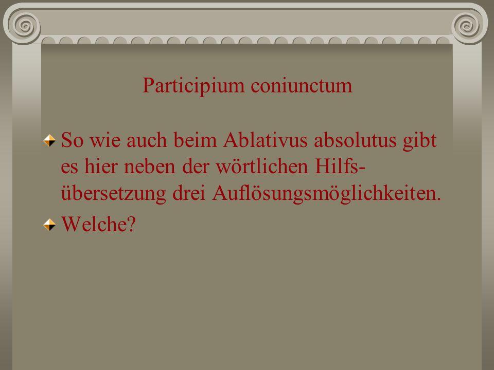 Participium coniunctum So wie auch beim Ablativus absolutus gibt es hier neben der wörtlichen Hilfs- übersetzung drei Auflösungsmöglichkeiten. Welche?