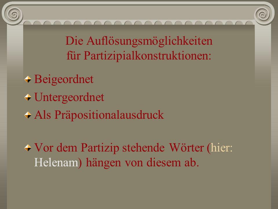 Die Auflösungsmöglichkeiten für Partizipialkonstruktionen: Beigeordnet Untergeordnet Als Präpositionalausdruck Vor dem Partizip stehende Wörter (hier: Helenam) hängen von diesem ab.