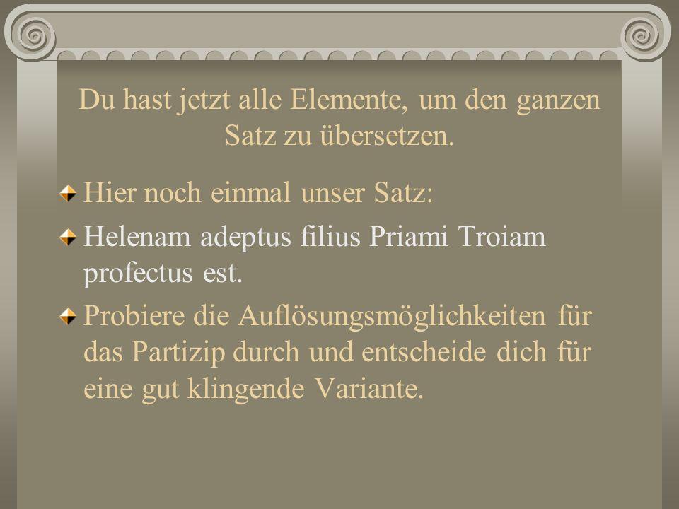 Du hast jetzt alle Elemente, um den ganzen Satz zu übersetzen. Hier noch einmal unser Satz: Helenam adeptus filius Priami Troiam profectus est. Probie