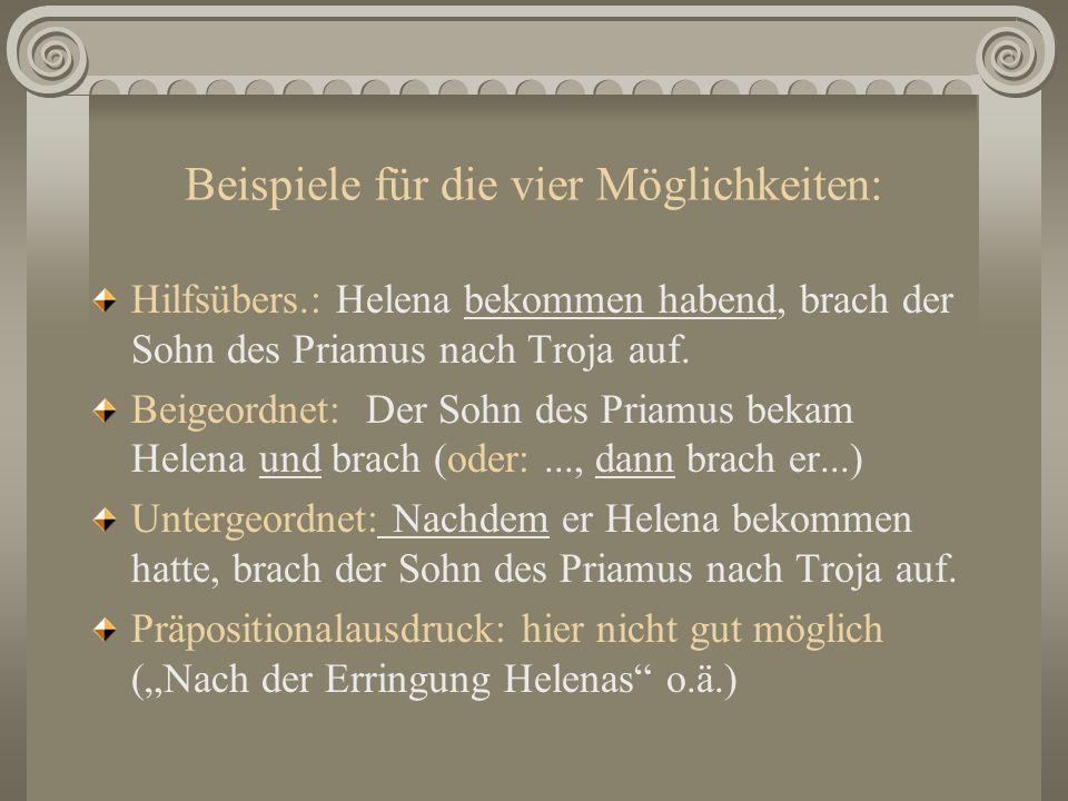 Beispiele für die vier Möglichkeiten: Hilfsübers.: Helena bekommen habend, brach der Sohn des Priamus nach Troja auf. Beigeordnet: Der Sohn des Priamu