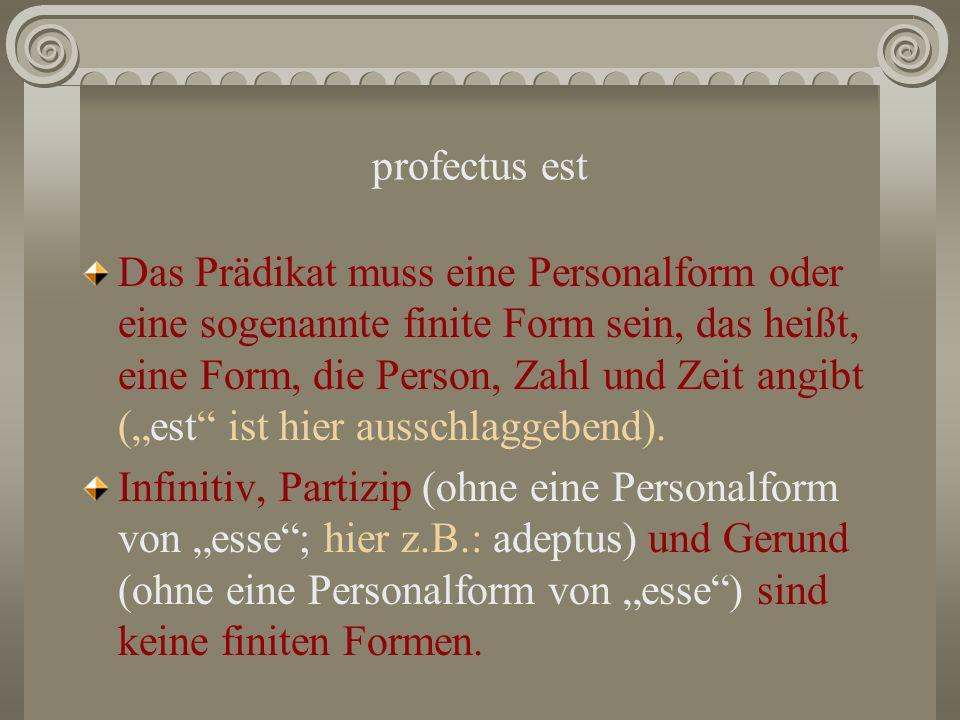 profectus est Das Prädikat muss eine Personalform oder eine sogenannte finite Form sein, das heißt, eine Form, die Person, Zahl und Zeit angibt (est i