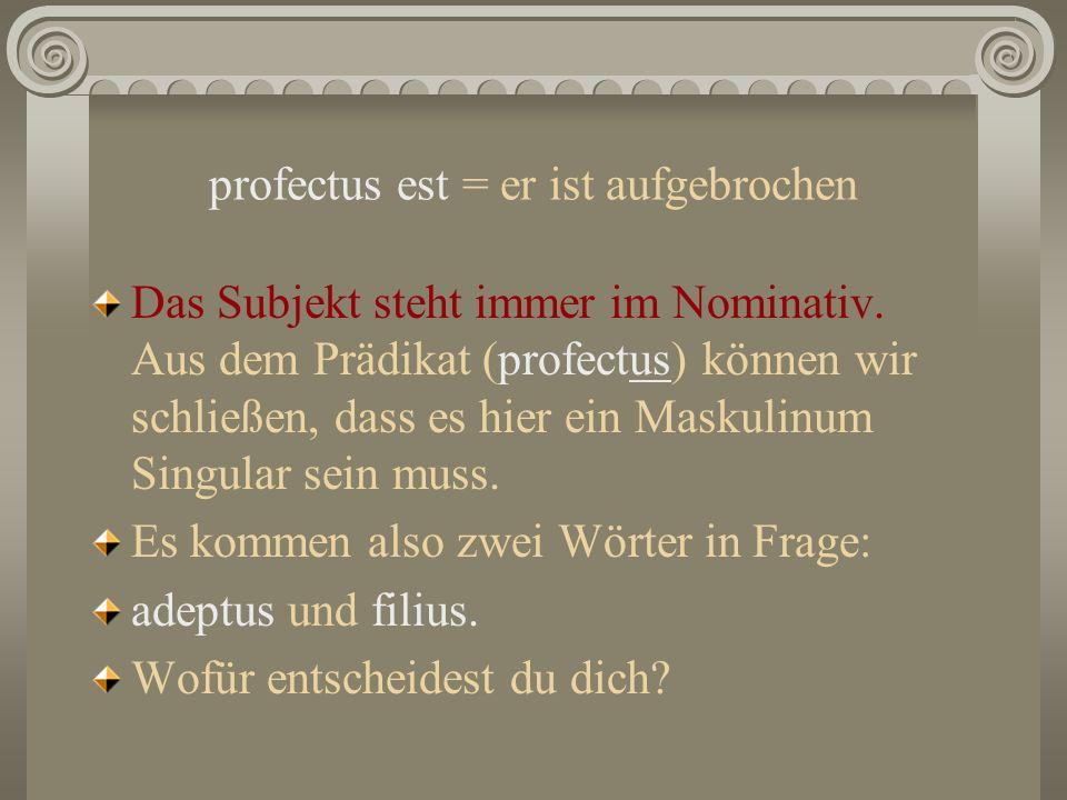 profectus est = er ist aufgebrochen Das Subjekt steht immer im Nominativ. Aus dem Prädikat (profectus) können wir schließen, dass es hier ein Maskulin