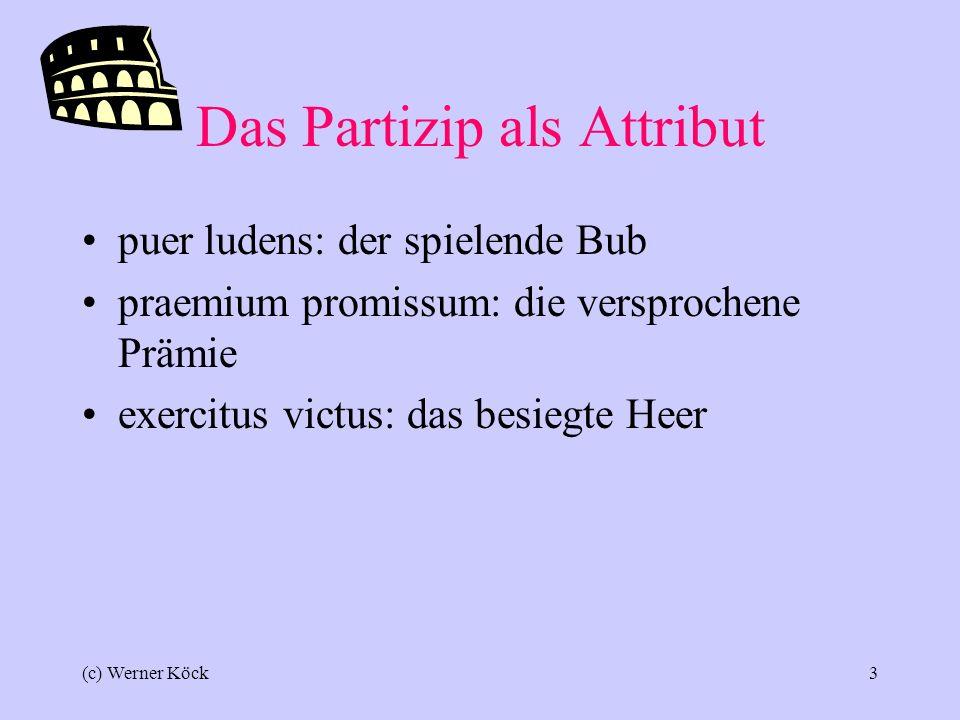 (c) Werner Köck2 Es gibt 3 Partizipien Partizip Präsens (PPA) Partizip Perfekt Passiv (PPP) Partizip Futur ducens, ducentis führend einer, der führt ductus 3: geführt missus 3: geschickt spectatus3: angeschaut ducturus 3:3: einer, der führen wird