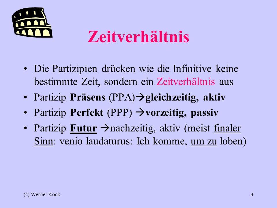 (c) Werner Köck4 Zeitverhältnis Die Partizipien drücken wie die Infinitive keine bestimmte Zeit, sondern ein Zeitverhältnis aus Partizip Präsens (PPA) gleichzeitig, aktiv Partizip Perfekt (PPP) vorzeitig, passiv Partizip Futur nachzeitig, aktiv (meist finaler Sinn: venio laudaturus: Ich komme, um zu loben)