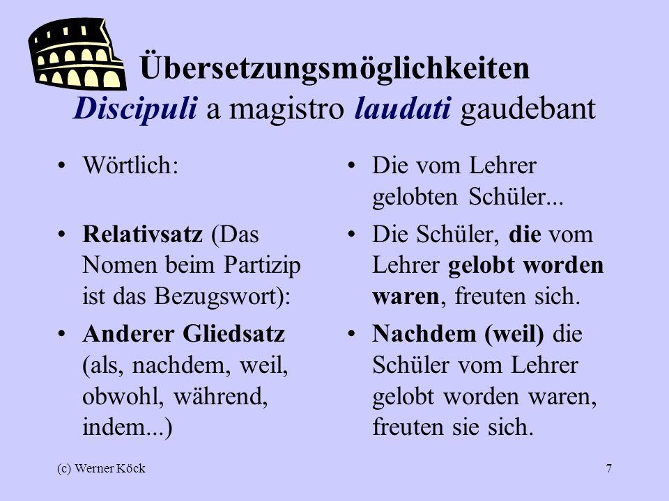 (c) Werner Köck7 Übersetzungsmöglichkeiten Discipuli a magistro laudati gaudebant Wörtlich: Relativsatz (Das Nomen beim Partizip ist das Bezugswort): Anderer Gliedsatz (als, nachdem, weil, obwohl, während, indem...) Die vom Lehrer gelobten Schüler...