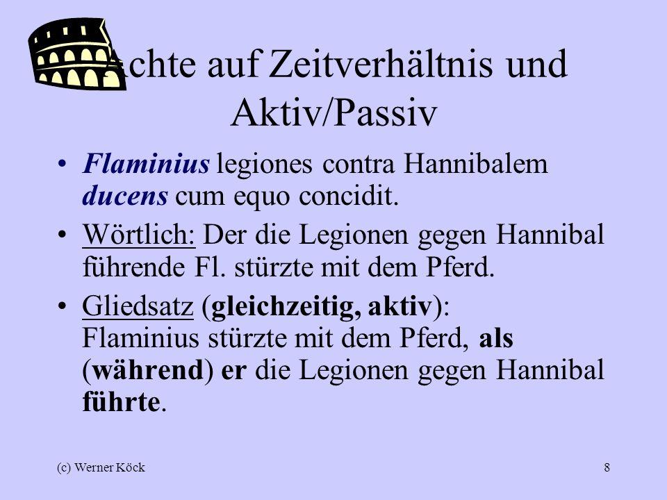 (c) Werner Köck8 Achte auf Zeitverhältnis und Aktiv/Passiv Flaminius legiones contra Hannibalem ducens cum equo concidit.