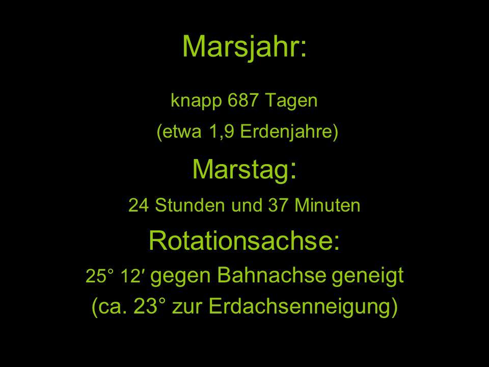 Marsjahr: knapp 687 Tagen (etwa 1,9 Erdenjahre) Marstag : 24 Stunden und 37 Minuten Rotationsachse: 25° 12 gegen Bahnachse geneigt (ca. 23° zur Erdach