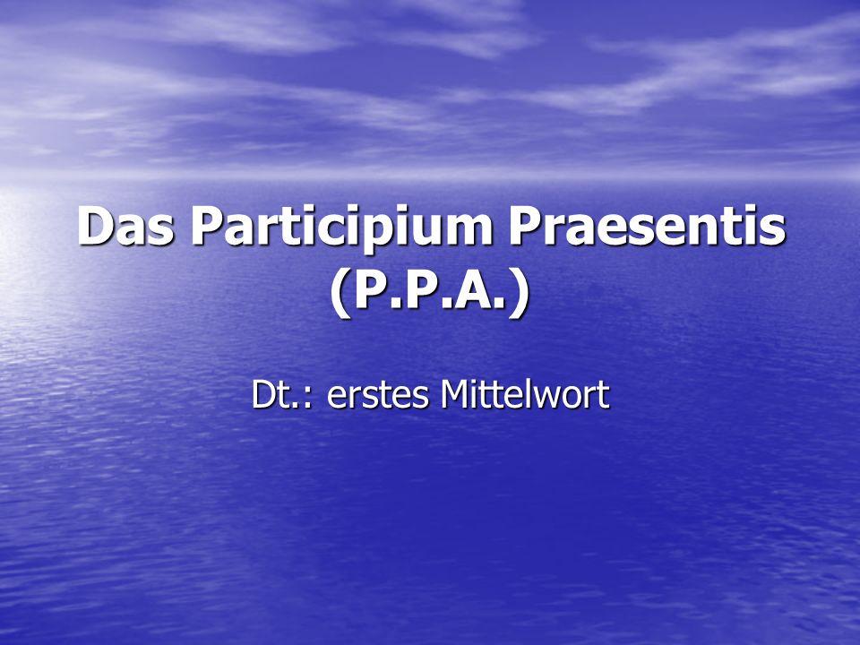 Das Participium Praesentis (P.P.A.) Dt.: erstes Mittelwort