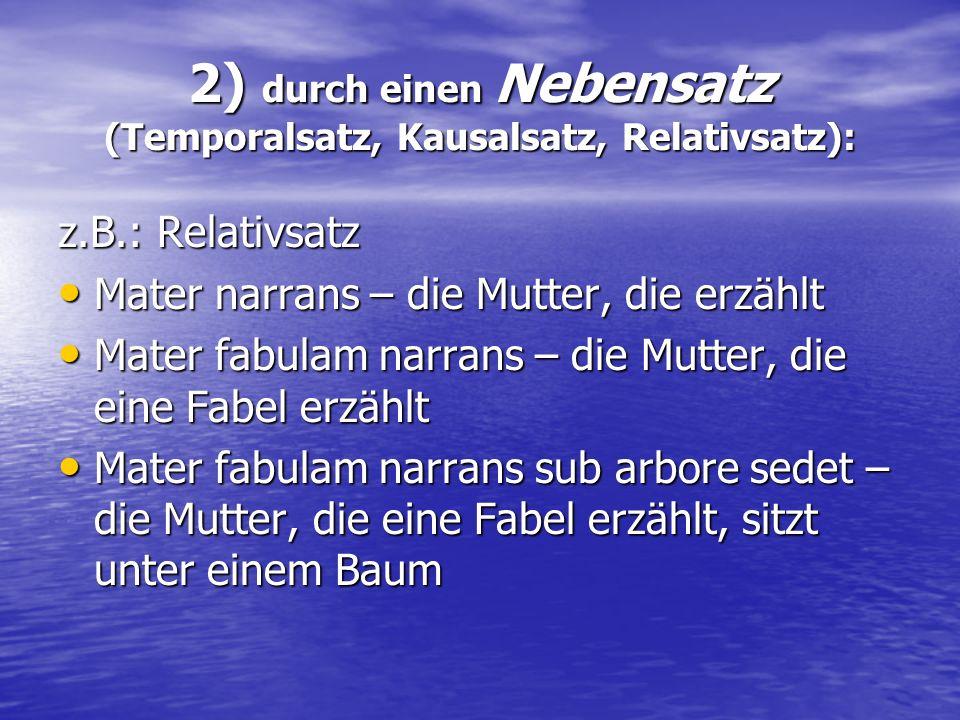 2) durch einen Nebensatz (Temporalsatz, Kausalsatz, Relativsatz): z.B.: Relativsatz Mater narrans – die Mutter, die erzählt Mater narrans – die Mutter